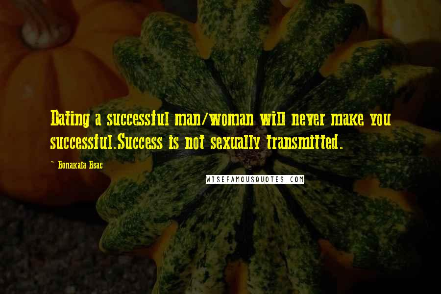 Bonakala Bsac quotes: Dating a successful man/woman will never make you successful.Success is not sexually transmitted.