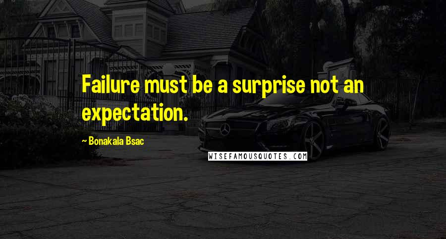 Bonakala Bsac quotes: Failure must be a surprise not an expectation.