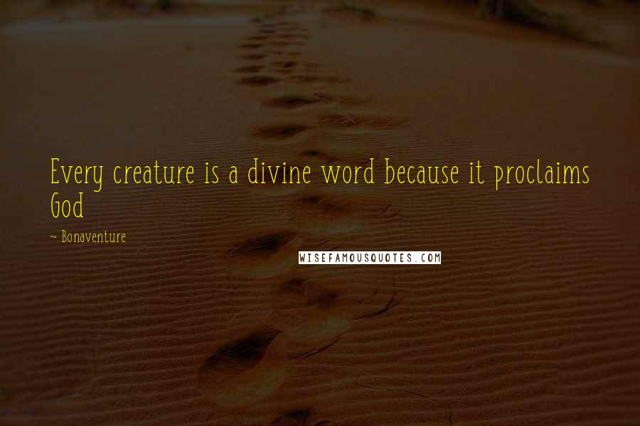 Bonaventure quotes: Every creature is a divine word because it proclaims God