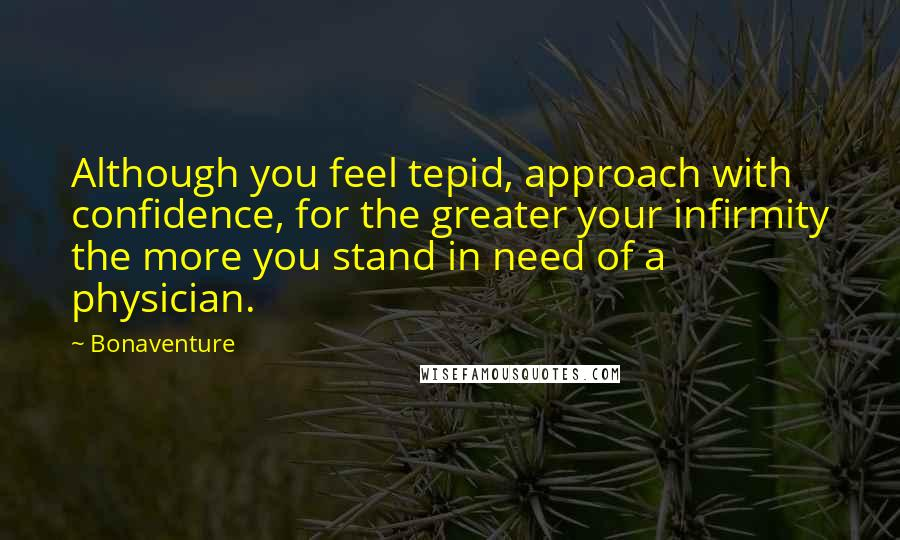 Bonaventure quotes: Although you feel tepid, approach with confidence, for the greater your infirmity the more you stand in need of a physician.