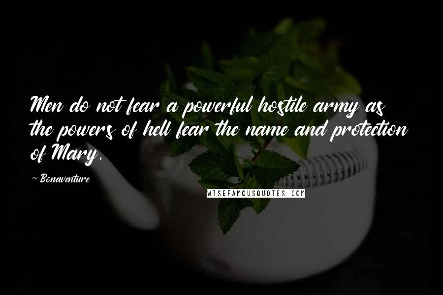 Bonaventure quotes: Men do not fear a powerful hostile army as the powers of hell fear the name and protection of Mary.