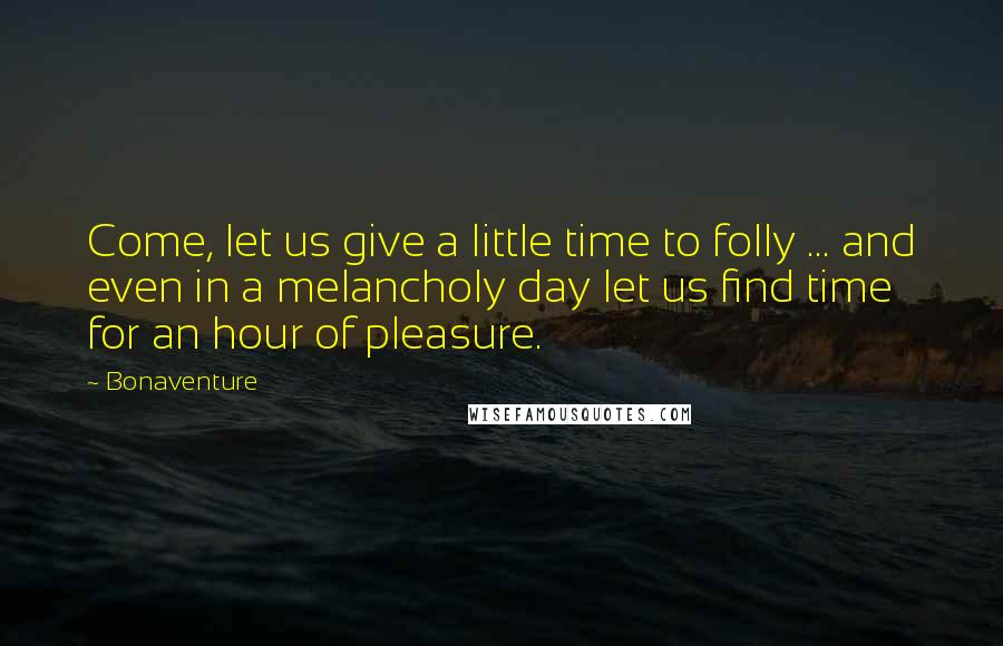 Bonaventure quotes: Come, let us give a little time to folly ... and even in a melancholy day let us find time for an hour of pleasure.