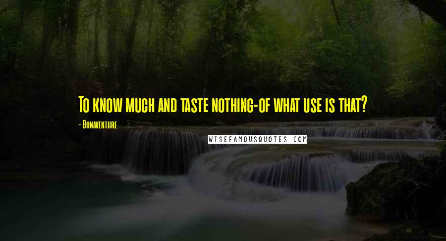 Bonaventure quotes: To know much and taste nothing-of what use is that?