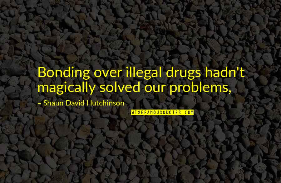 Bonding Love Quotes By Shaun David Hutchinson: Bonding over illegal drugs hadn't magically solved our