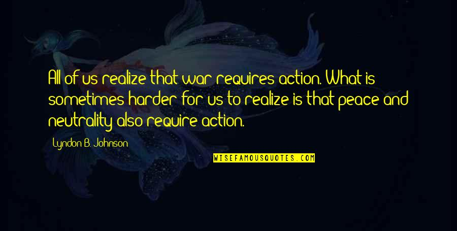 Bondurant Quotes By Lyndon B. Johnson: All of us realize that war requires action.