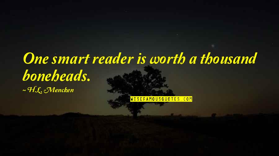 Boneheads Quotes By H.L. Mencken: One smart reader is worth a thousand boneheads.