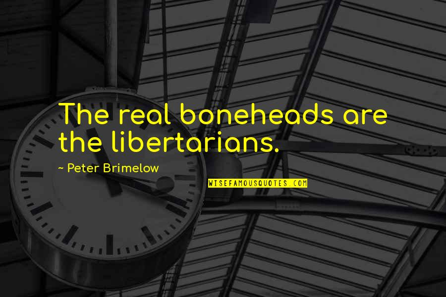 Boneheads Quotes By Peter Brimelow: The real boneheads are the libertarians.