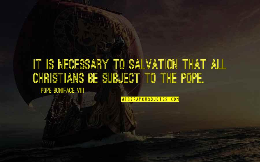 Boniface Quotes By Pope Boniface VIII: It is necessary to salvation that all Christians