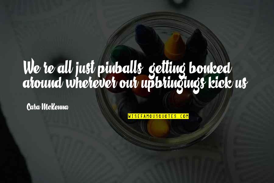 Bonked Quotes By Cara McKenna: We're all just pinballs, getting bonked around wherever