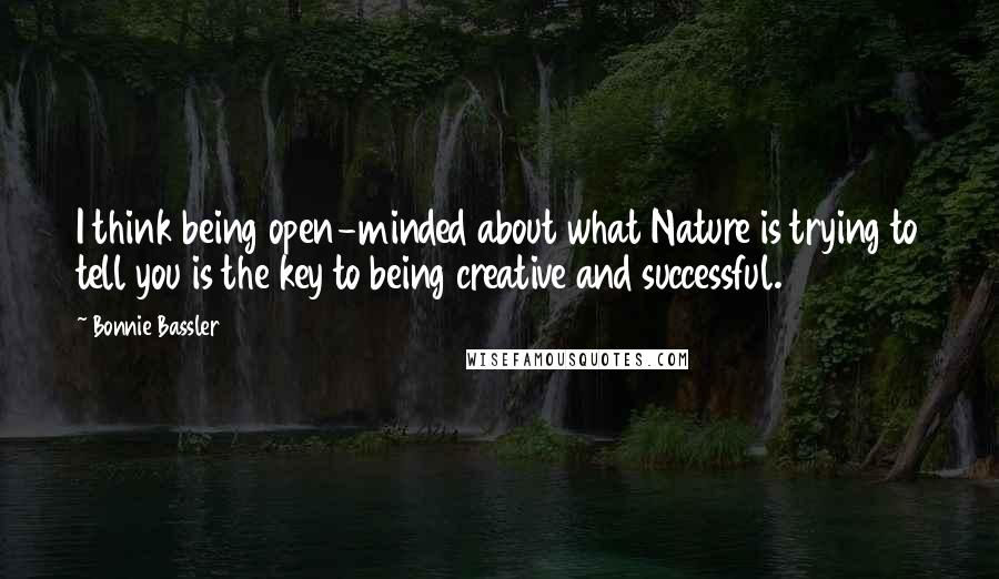 Bonnie Bassler quotes: I think being open-minded about what Nature is trying to tell you is the key to being creative and successful.