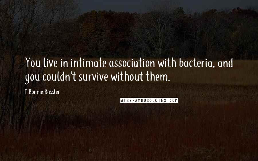 Bonnie Bassler quotes: You live in intimate association with bacteria, and you couldn't survive without them.