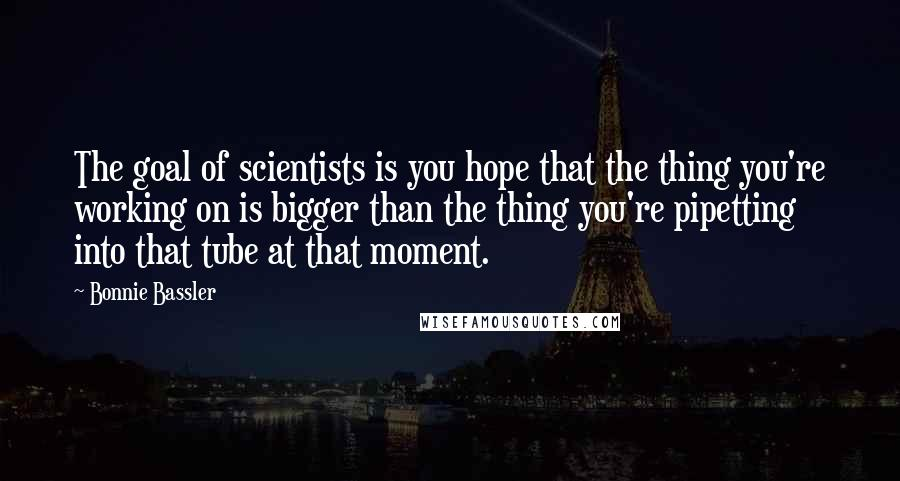 Bonnie Bassler quotes: The goal of scientists is you hope that the thing you're working on is bigger than the thing you're pipetting into that tube at that moment.