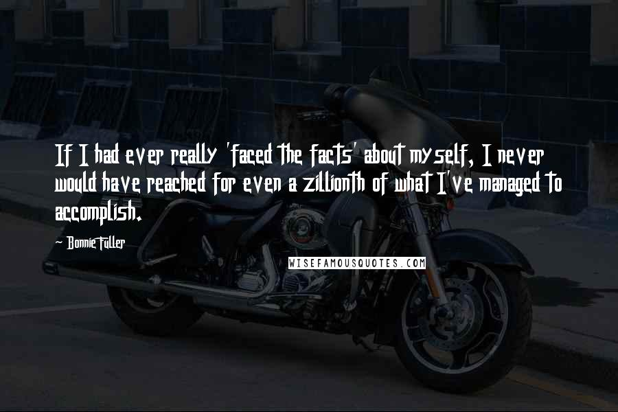 Bonnie Fuller quotes: If I had ever really 'faced the facts' about myself, I never would have reached for even a zillionth of what I've managed to accomplish.