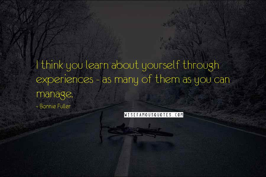 Bonnie Fuller quotes: I think you learn about yourself through experiences - as many of them as you can manage.