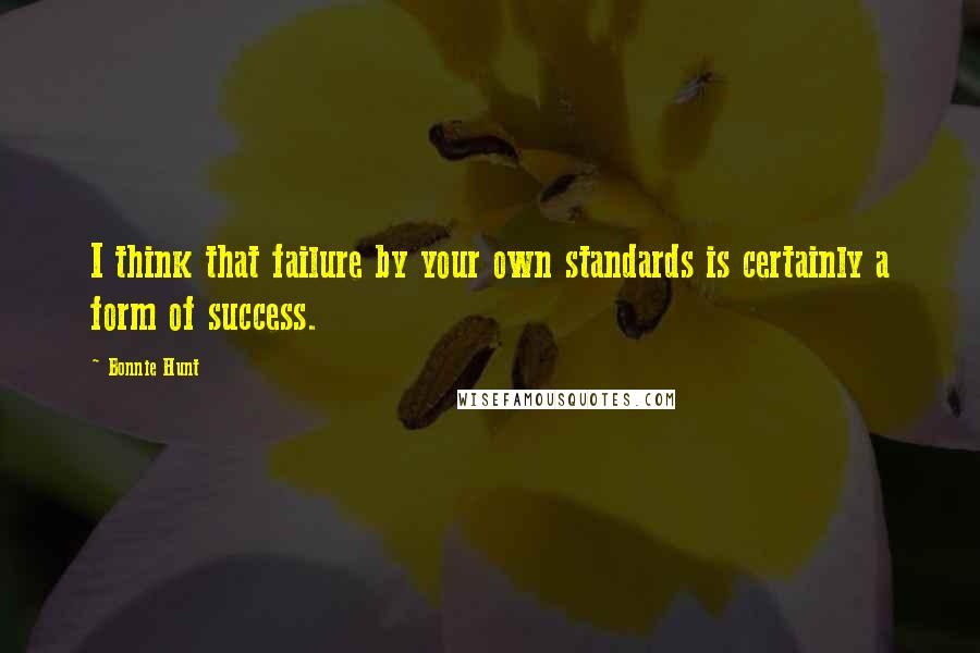 Bonnie Hunt quotes: I think that failure by your own standards is certainly a form of success.