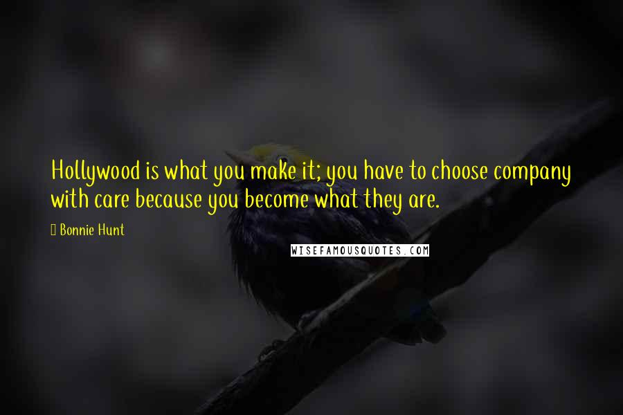 Bonnie Hunt quotes: Hollywood is what you make it; you have to choose company with care because you become what they are.
