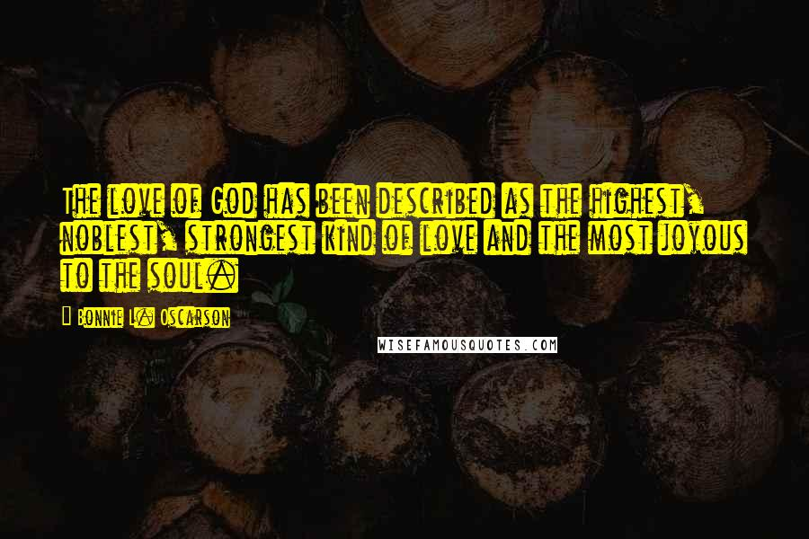 Bonnie L. Oscarson quotes: The love of God has been described as the highest, noblest, strongest kind of love and the most joyous to the soul.