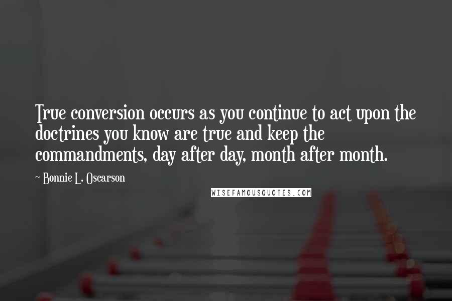 Bonnie L. Oscarson quotes: True conversion occurs as you continue to act upon the doctrines you know are true and keep the commandments, day after day, month after month.