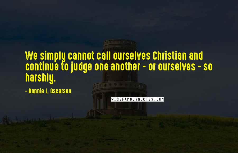 Bonnie L. Oscarson quotes: We simply cannot call ourselves Christian and continue to judge one another - or ourselves - so harshly.