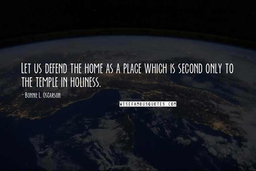 Bonnie L. Oscarson quotes: Let us defend the home as a place which is second only to the temple in holiness.