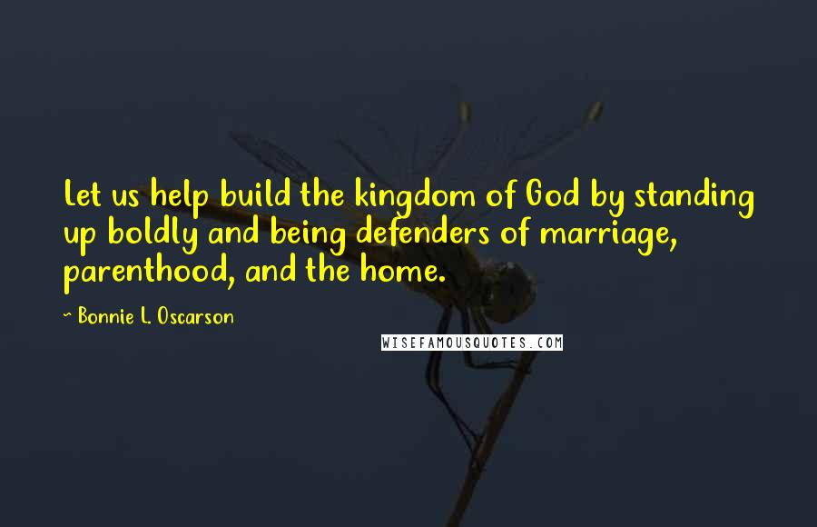 Bonnie L. Oscarson quotes: Let us help build the kingdom of God by standing up boldly and being defenders of marriage, parenthood, and the home.