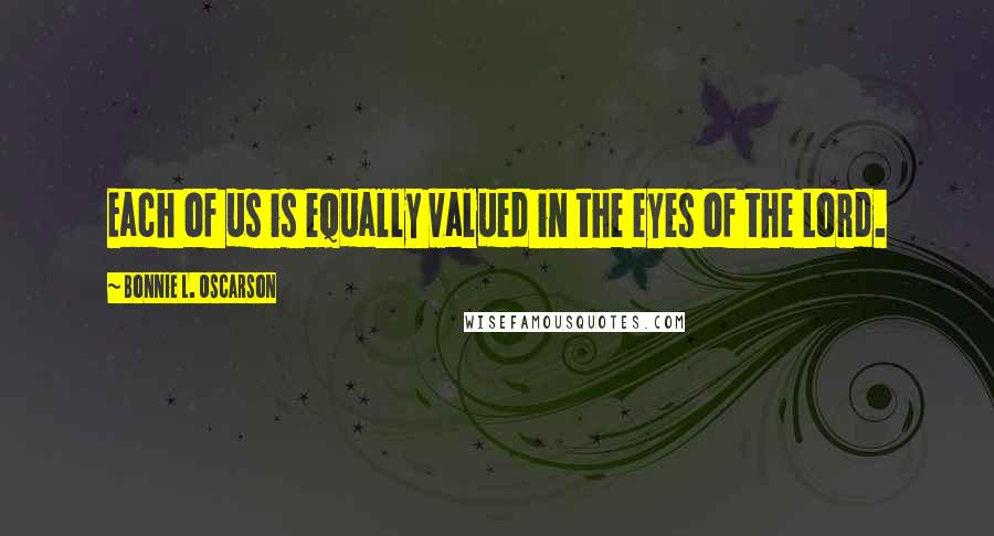 Bonnie L. Oscarson quotes: Each of us is equally valued in the eyes of the Lord.