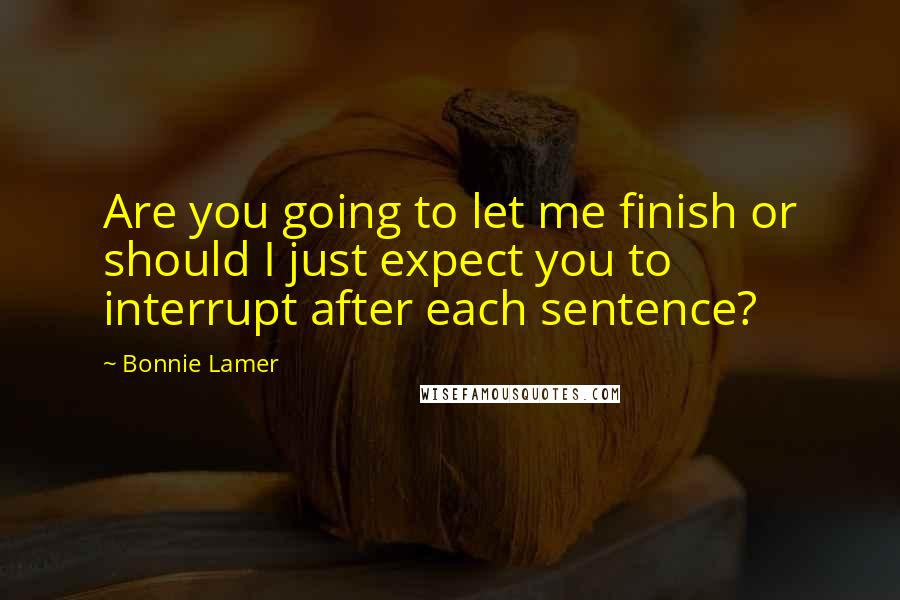 Bonnie Lamer quotes: Are you going to let me finish or should I just expect you to interrupt after each sentence?