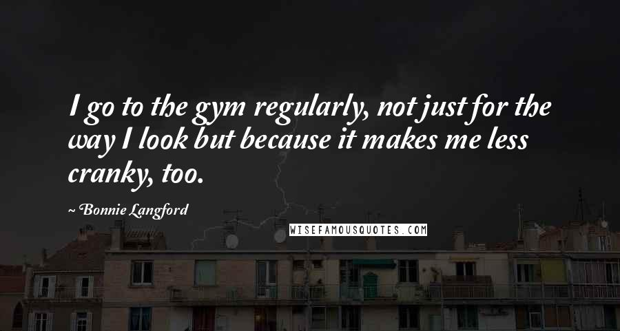 Bonnie Langford quotes: I go to the gym regularly, not just for the way I look but because it makes me less cranky, too.