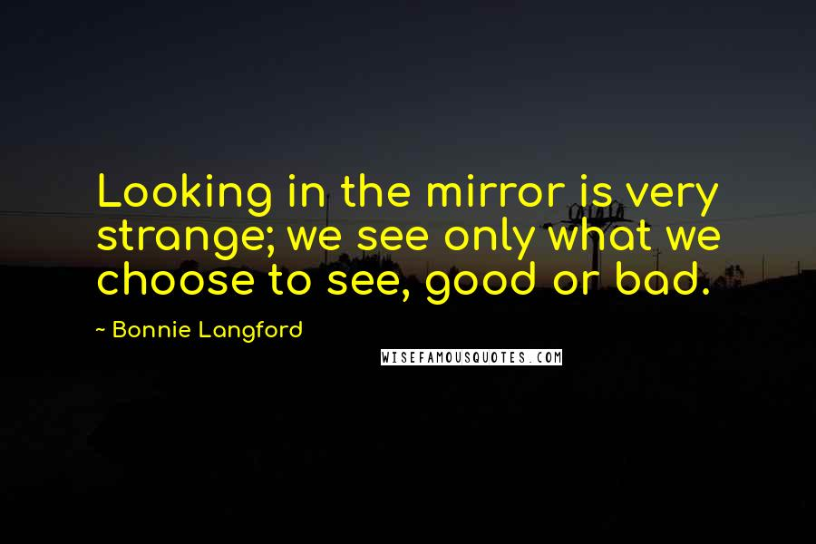 Bonnie Langford quotes: Looking in the mirror is very strange; we see only what we choose to see, good or bad.