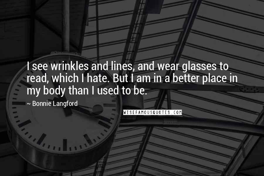 Bonnie Langford quotes: I see wrinkles and lines, and wear glasses to read, which I hate. But I am in a better place in my body than I used to be.