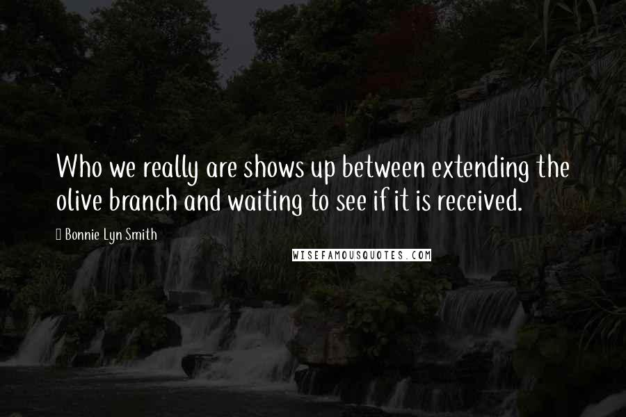 Bonnie Lyn Smith quotes: Who we really are shows up between extending the olive branch and waiting to see if it is received.