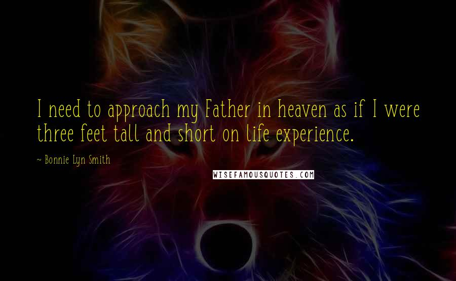 Bonnie Lyn Smith quotes: I need to approach my Father in heaven as if I were three feet tall and short on life experience.