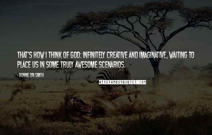Bonnie Lyn Smith quotes: That's how I think of God: infinitely creative and imaginative, waiting to place us in some truly awesome scenarios.