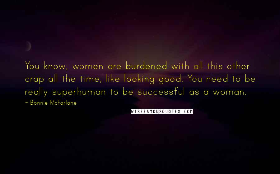 Bonnie McFarlane quotes: You know, women are burdened with all this other crap all the time, like looking good. You need to be really superhuman to be successful as a woman.