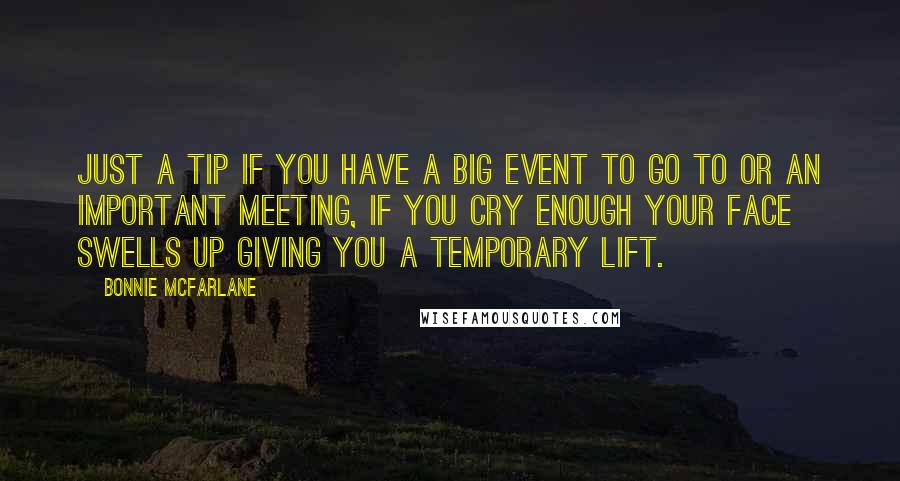 Bonnie McFarlane quotes: Just a tip if you have a big event to go to or an important meeting, if you cry enough your face swells up giving you a temporary lift.
