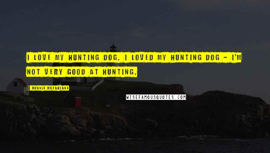 Bonnie McFarlane quotes: I love my hunting dog. I loved my hunting dog - I'm not very good at hunting.