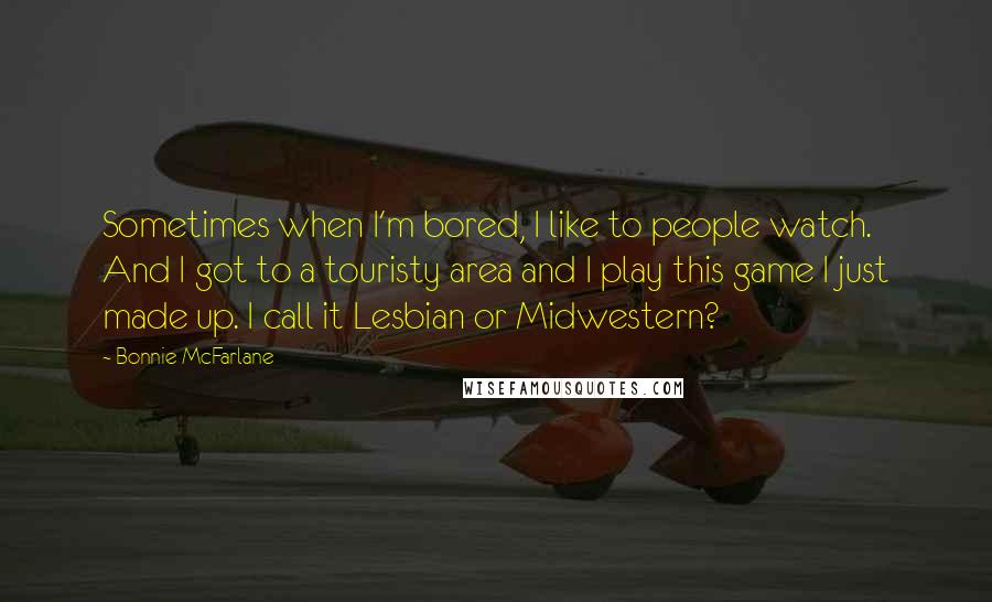 Bonnie McFarlane quotes: Sometimes when I'm bored, I like to people watch. And I got to a touristy area and I play this game I just made up. I call it Lesbian or