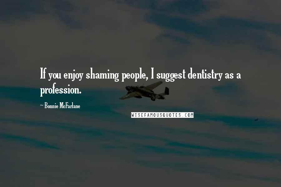 Bonnie McFarlane quotes: If you enjoy shaming people, I suggest dentistry as a profession.