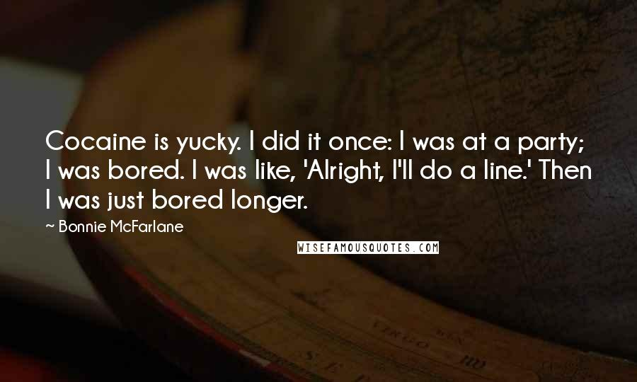 Bonnie McFarlane quotes: Cocaine is yucky. I did it once: I was at a party; I was bored. I was like, 'Alright, I'll do a line.' Then I was just bored longer.