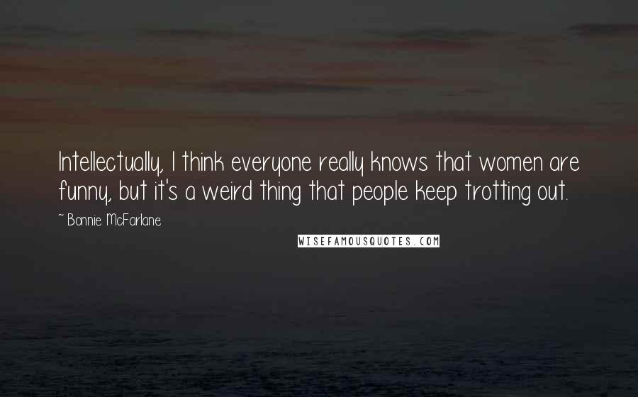 Bonnie McFarlane quotes: Intellectually, I think everyone really knows that women are funny, but it's a weird thing that people keep trotting out.