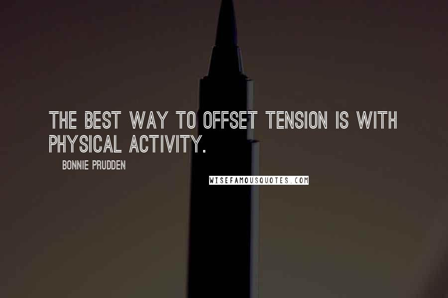 Bonnie Prudden quotes: The best way to offset tension is with physical activity.