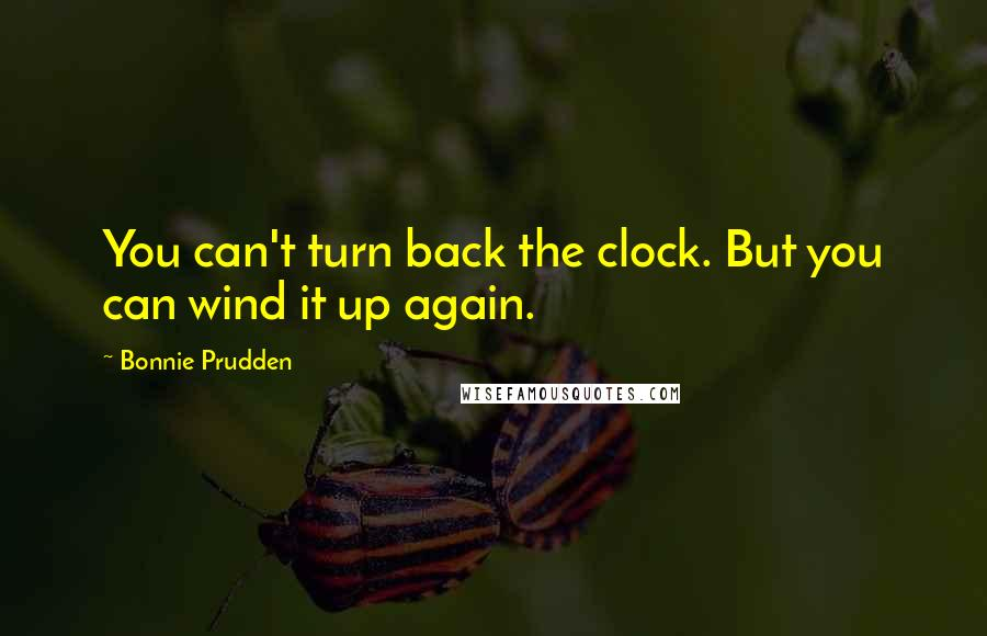 Bonnie Prudden quotes: You can't turn back the clock. But you can wind it up again.