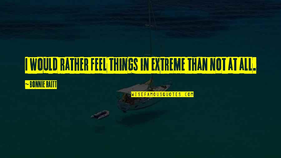 Bonnie Raitt Quotes By Bonnie Raitt: I would rather feel things in extreme than