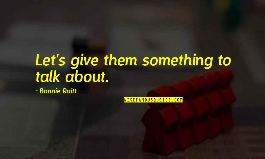 Bonnie Raitt Quotes By Bonnie Raitt: Let's give them something to talk about.