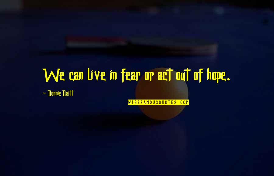 Bonnie Raitt Quotes By Bonnie Raitt: We can live in fear or act out