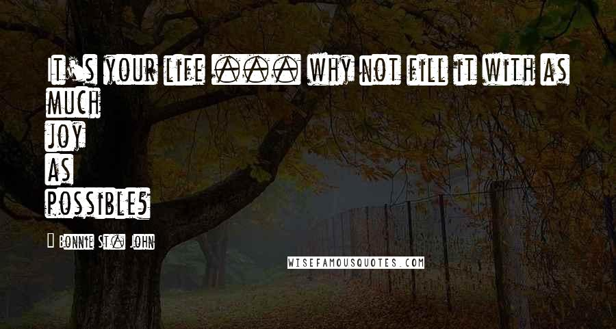 Bonnie St. John quotes: It's your life ... why not fill it with as much joy as possible?
