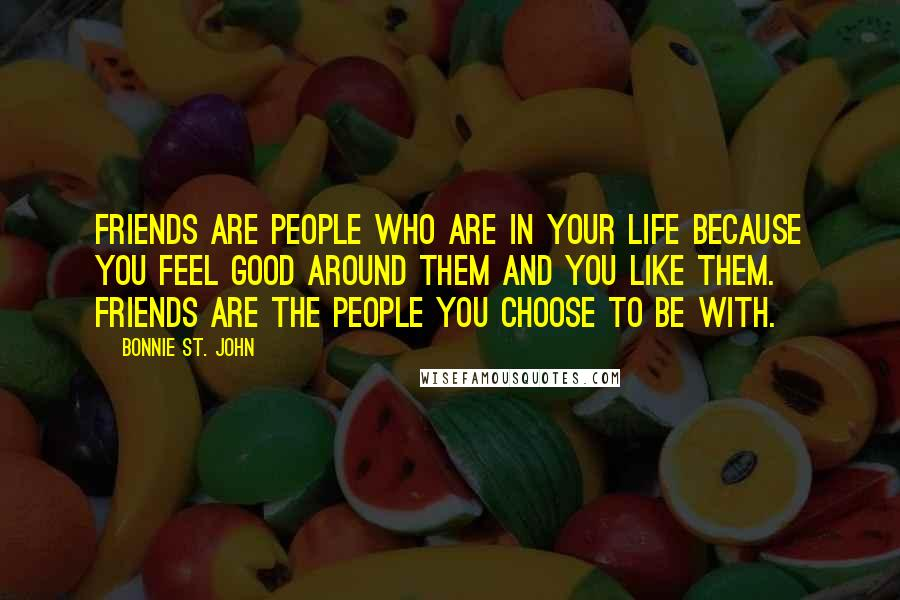 Bonnie St. John quotes: Friends are people who are in your life because you feel good around them and you like them. Friends are the people you choose to be with.