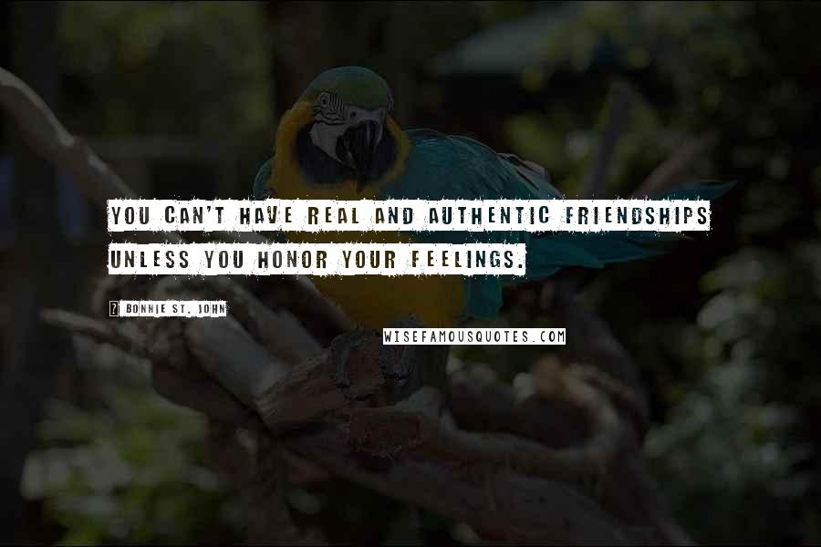 Bonnie St. John quotes: You can't have real and authentic friendships unless you honor your feelings.