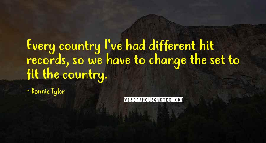 Bonnie Tyler quotes: Every country I've had different hit records, so we have to change the set to fit the country.