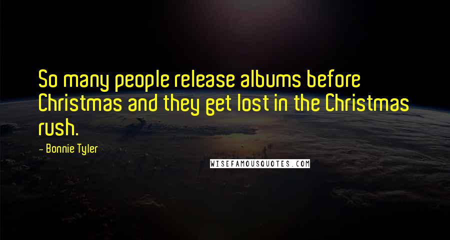 Bonnie Tyler quotes: So many people release albums before Christmas and they get lost in the Christmas rush.